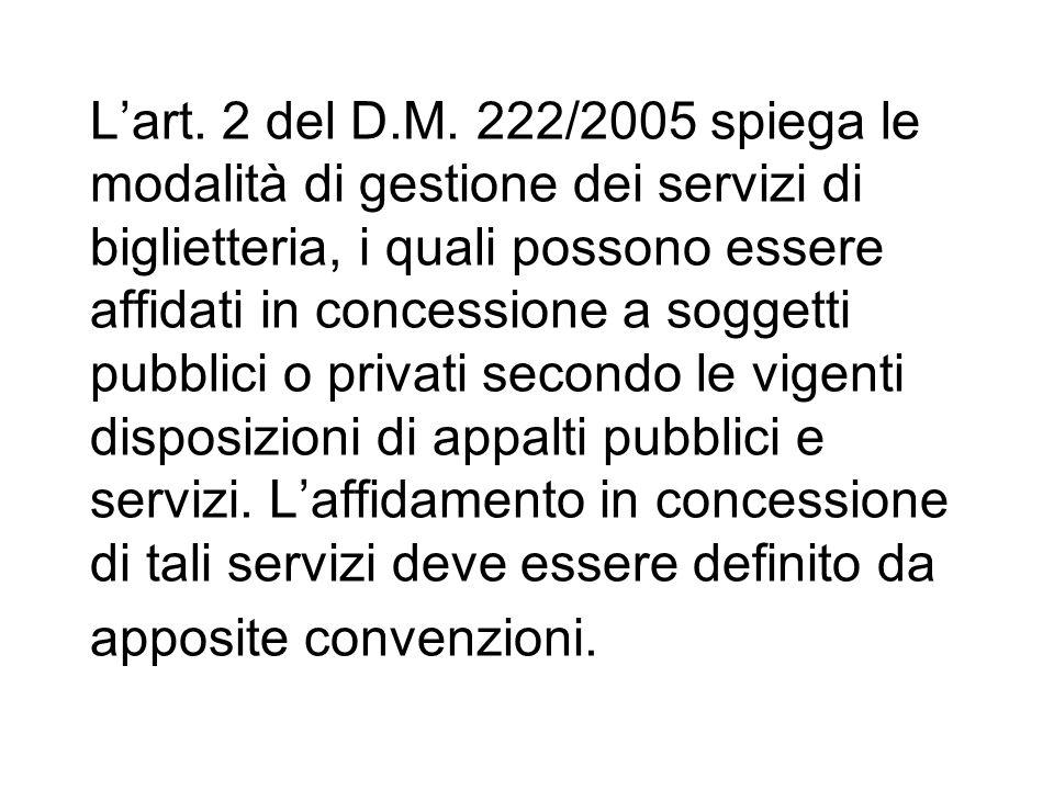 Lart. 2 del D.M. 222/2005 spiega le modalità di gestione dei servizi di biglietteria, i quali possono essere affidati in concessione a soggetti pubbli