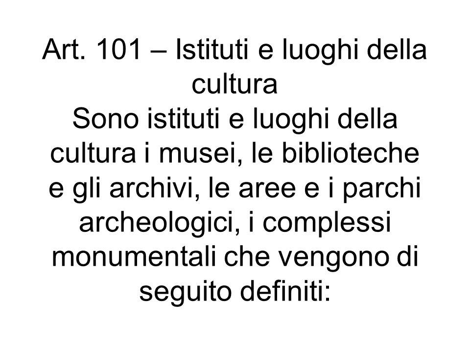 Art. 101 – Istituti e luoghi della cultura Sono istituti e luoghi della cultura i musei, le biblioteche e gli archivi, le aree e i parchi archeologici