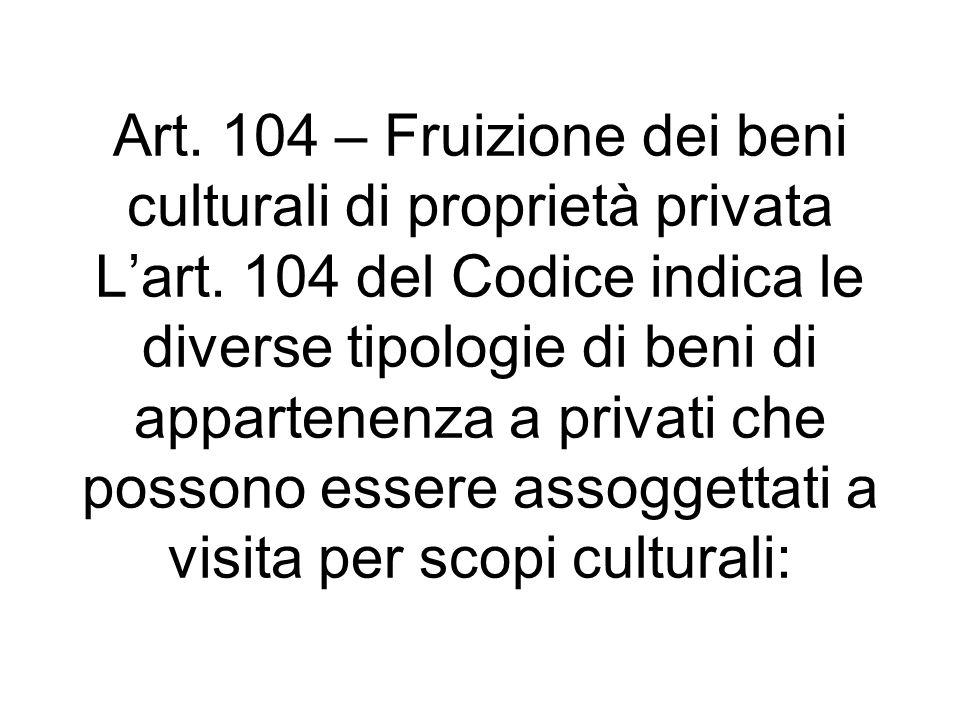 Art. 104 – Fruizione dei beni culturali di proprietà privata Lart. 104 del Codice indica le diverse tipologie di beni di appartenenza a privati che po