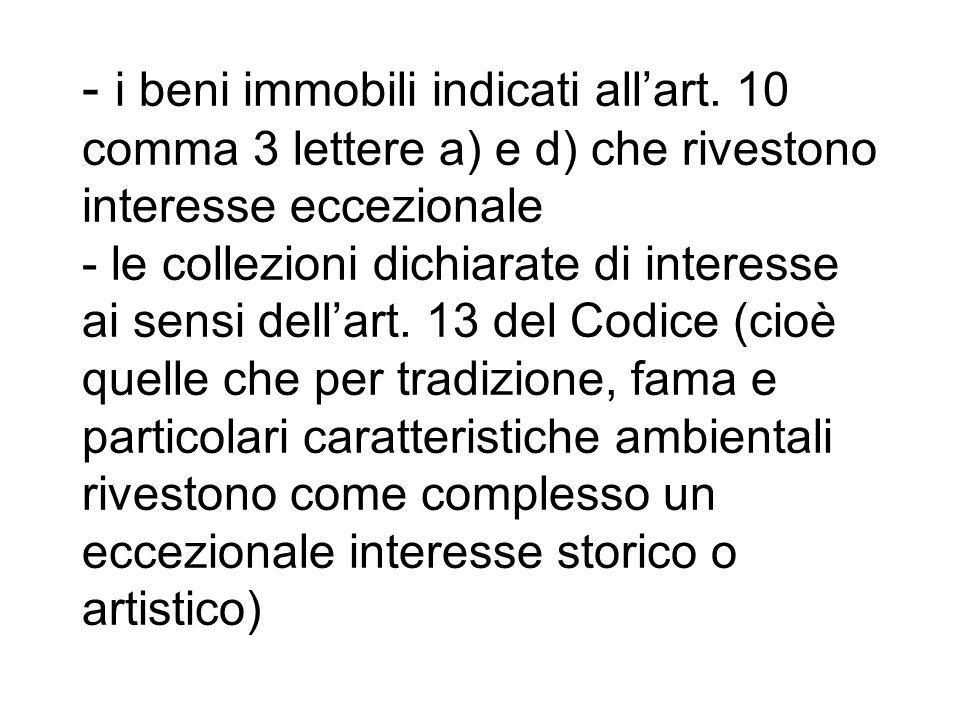 - i beni immobili indicati allart. 10 comma 3 lettere a) e d) che rivestono interesse eccezionale - le collezioni dichiarate di interesse ai sensi del