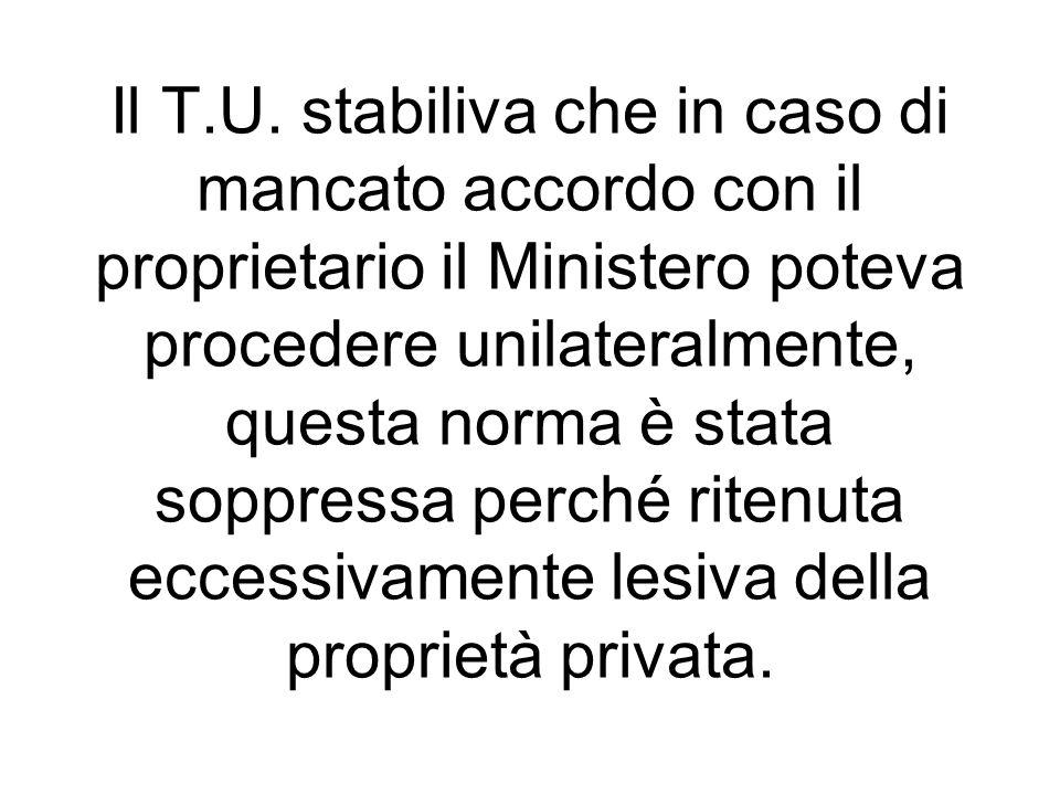 Il T.U. stabiliva che in caso di mancato accordo con il proprietario il Ministero poteva procedere unilateralmente, questa norma è stata soppressa per