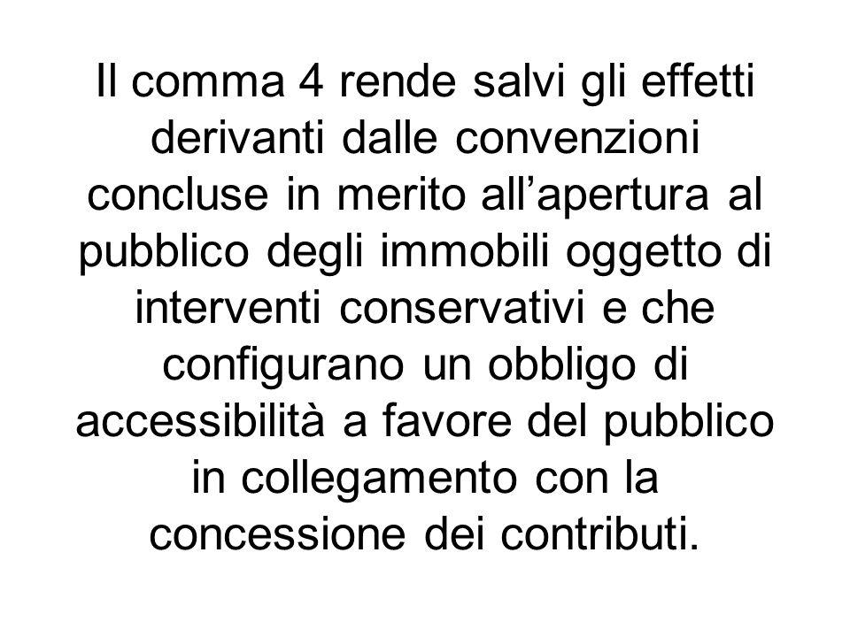 Il comma 4 rende salvi gli effetti derivanti dalle convenzioni concluse in merito allapertura al pubblico degli immobili oggetto di interventi conserv