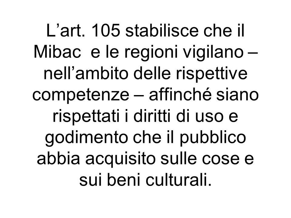 Lart. 105 stabilisce che il Mibac e le regioni vigilano – nellambito delle rispettive competenze – affinché siano rispettati i diritti di uso e godime