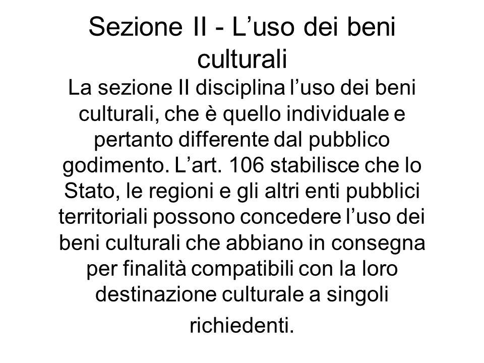 Sezione II - Luso dei beni culturali La sezione II disciplina luso dei beni culturali, che è quello individuale e pertanto differente dal pubblico god