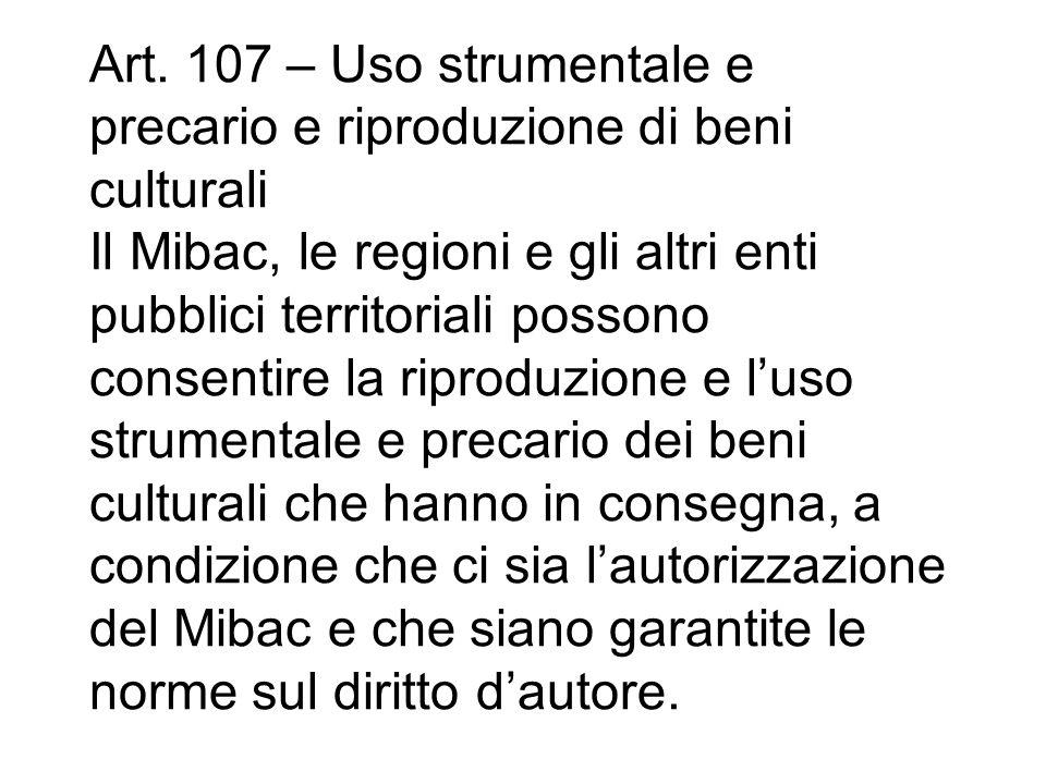 Art. 107 – Uso strumentale e precario e riproduzione di beni culturali Il Mibac, le regioni e gli altri enti pubblici territoriali possono consentire