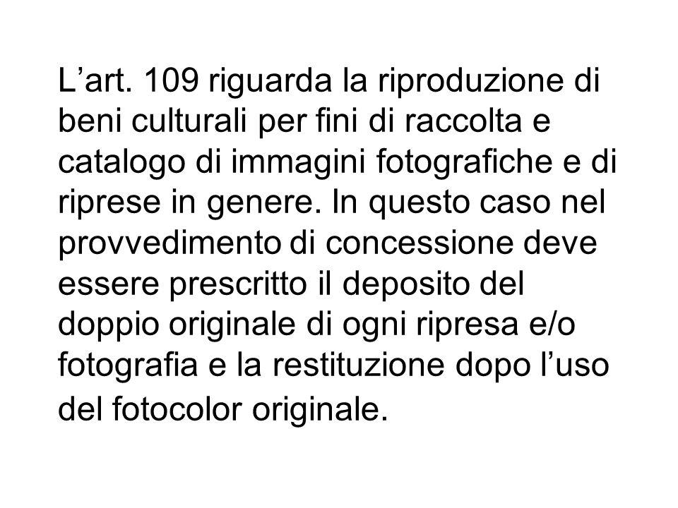 Lart. 109 riguarda la riproduzione di beni culturali per fini di raccolta e catalogo di immagini fotografiche e di riprese in genere. In questo caso n