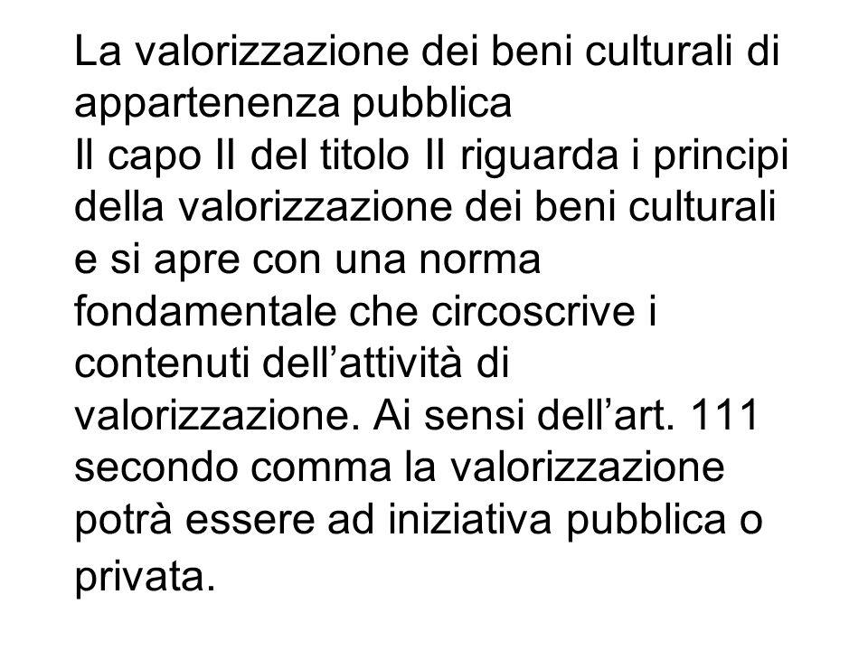 La valorizzazione dei beni culturali di appartenenza pubblica Il capo II del titolo II riguarda i principi della valorizzazione dei beni culturali e s