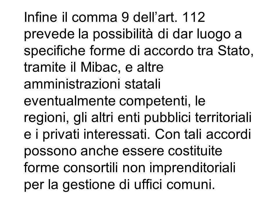 Infine il comma 9 dellart. 112 prevede la possibilità di dar luogo a specifiche forme di accordo tra Stato, tramite il Mibac, e altre amministrazioni