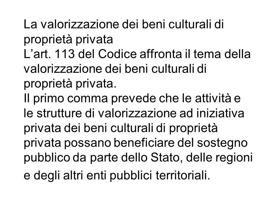 La valorizzazione dei beni culturali di proprietà privata Lart. 113 del Codice affronta il tema della valorizzazione dei beni culturali di proprietà p