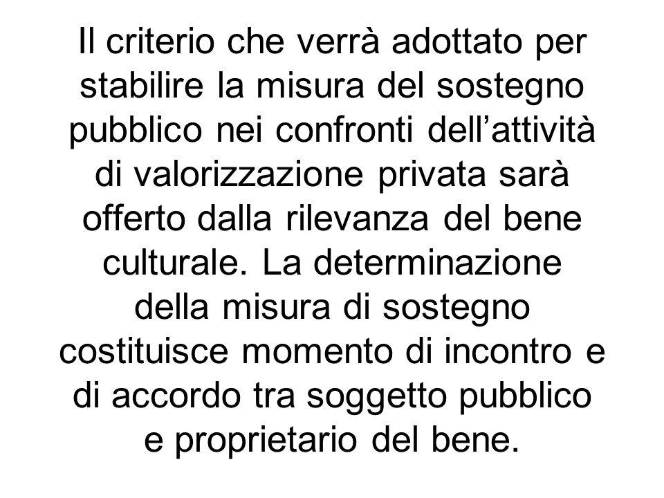 Il criterio che verrà adottato per stabilire la misura del sostegno pubblico nei confronti dellattività di valorizzazione privata sarà offerto dalla r