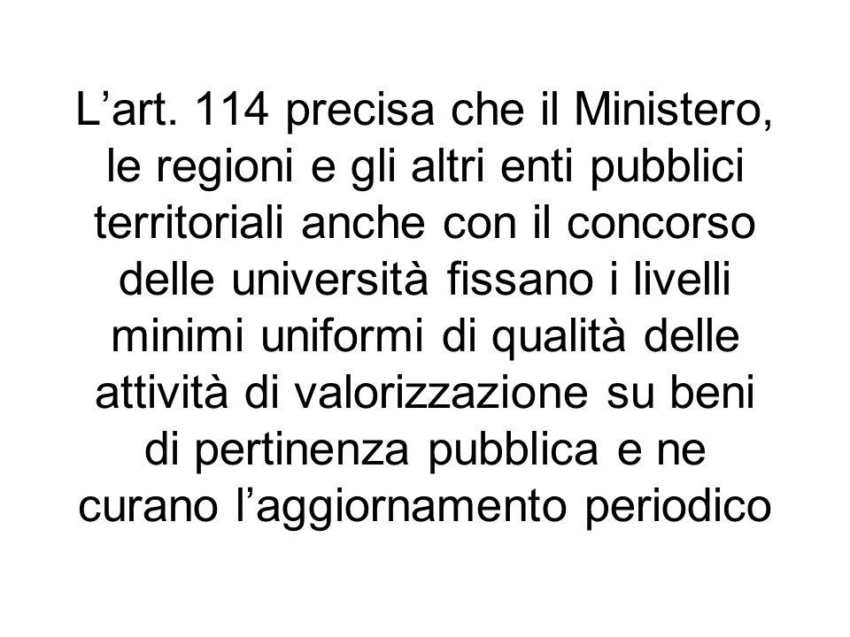 Lart. 114 precisa che il Ministero, le regioni e gli altri enti pubblici territoriali anche con il concorso delle università fissano i livelli minimi