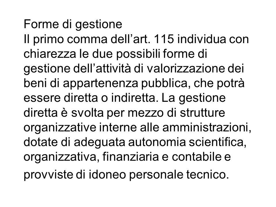 Forme di gestione Il primo comma dellart. 115 individua con chiarezza le due possibili forme di gestione dellattività di valorizzazione dei beni di ap