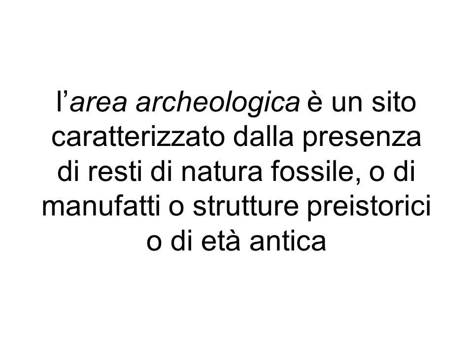 larea archeologica è un sito caratterizzato dalla presenza di resti di natura fossile, o di manufatti o strutture preistorici o di età antica