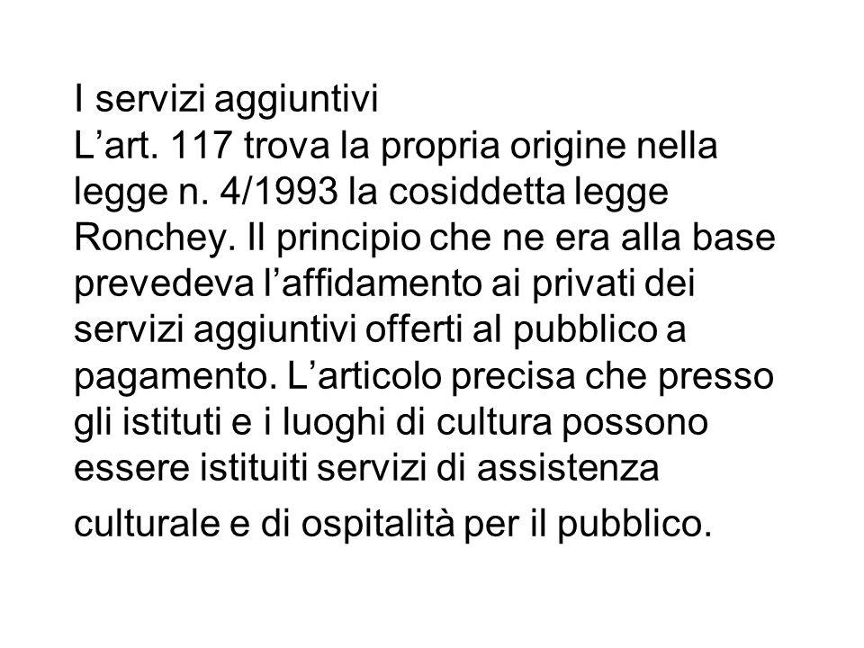 I servizi aggiuntivi Lart. 117 trova la propria origine nella legge n. 4/1993 la cosiddetta legge Ronchey. Il principio che ne era alla base prevedeva