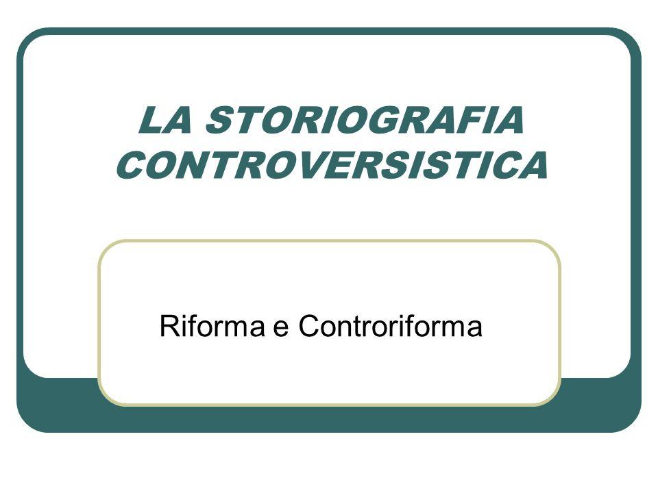 LA STORIOGRAFIA CONTROVERSISTICA Riforma e Controriforma