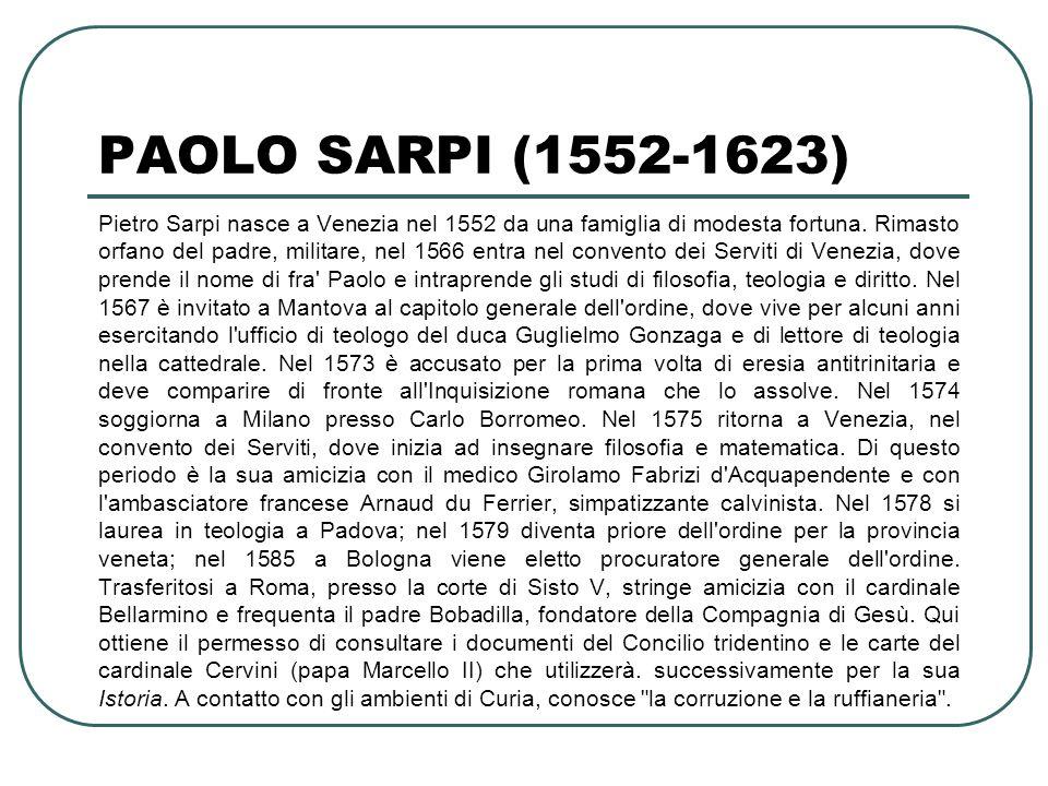 PAOLO SARPI (1552-1623) Pietro Sarpi nasce a Venezia nel 1552 da una famiglia di modesta fortuna. Rimasto orfano del padre, militare, nel 1566 entra n