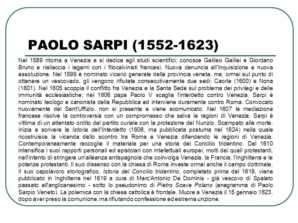 PAOLO SARPI (1552-1623) Nel 1589 ritorna a Venezia e si dedica agli studi scientifici; conosce Galileo Galilei e Giordano Bruno e riallaccia i legami