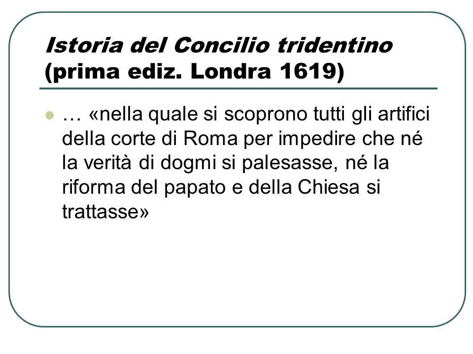Istoria del Concilio tridentino (prima ediz. Londra 1619) … «nella quale si scoprono tutti gli artifici della corte di Roma per impedire che né la ver