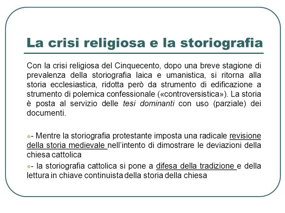 La crisi religiosa e la storiografia Con la crisi religiosa del Cinquecento, dopo una breve stagione di prevalenza della storiografia laica e umanisti
