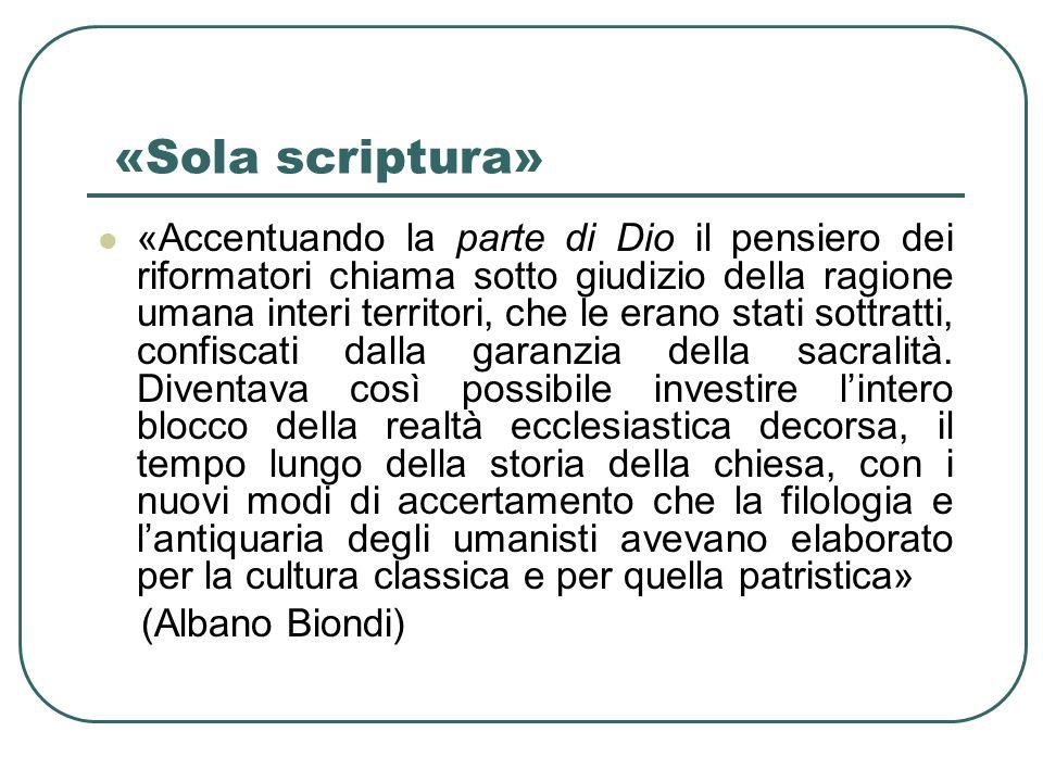 «Sola scriptura» «Accentuando la parte di Dio il pensiero dei riformatori chiama sotto giudizio della ragione umana interi territori, che le erano sta