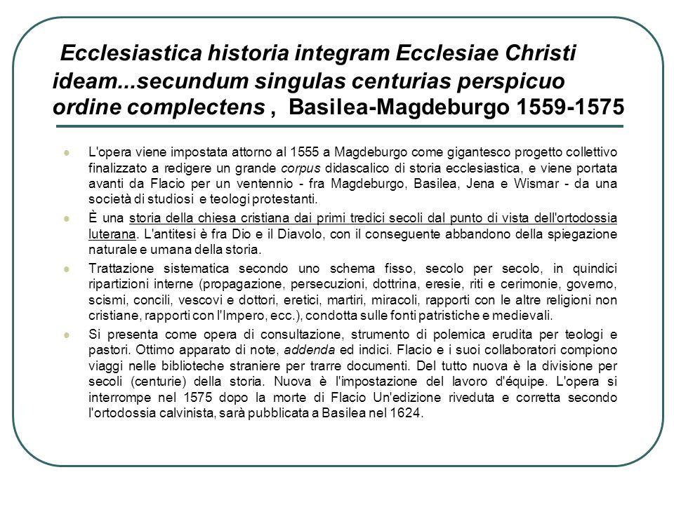 Ecclesiastica historia integram Ecclesiae Christi ideam...secundum singulas centurias perspicuo ordine complectens, Basilea-Magdeburgo 1559-1575 L'ope