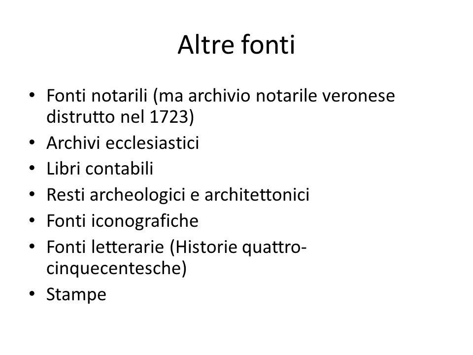 Altre fonti Fonti notarili (ma archivio notarile veronese distrutto nel 1723) Archivi ecclesiastici Libri contabili Resti archeologici e architettonic