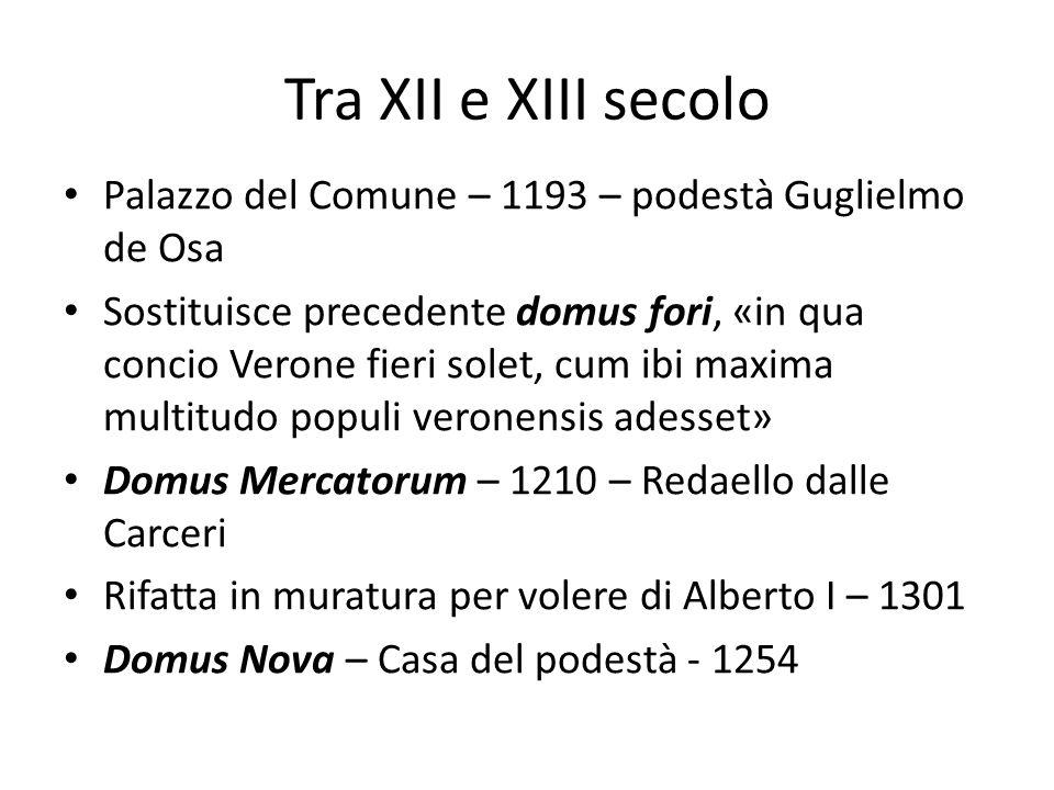 Tra XII e XIII secolo Palazzo del Comune – 1193 – podestà Guglielmo de Osa Sostituisce precedente domus fori, «in qua concio Verone fieri solet, cum i