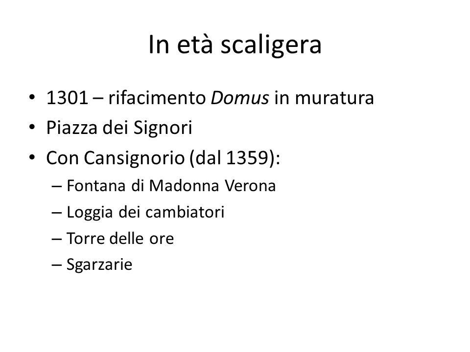 In età scaligera 1301 – rifacimento Domus in muratura Piazza dei Signori Con Cansignorio (dal 1359): – Fontana di Madonna Verona – Loggia dei cambiato