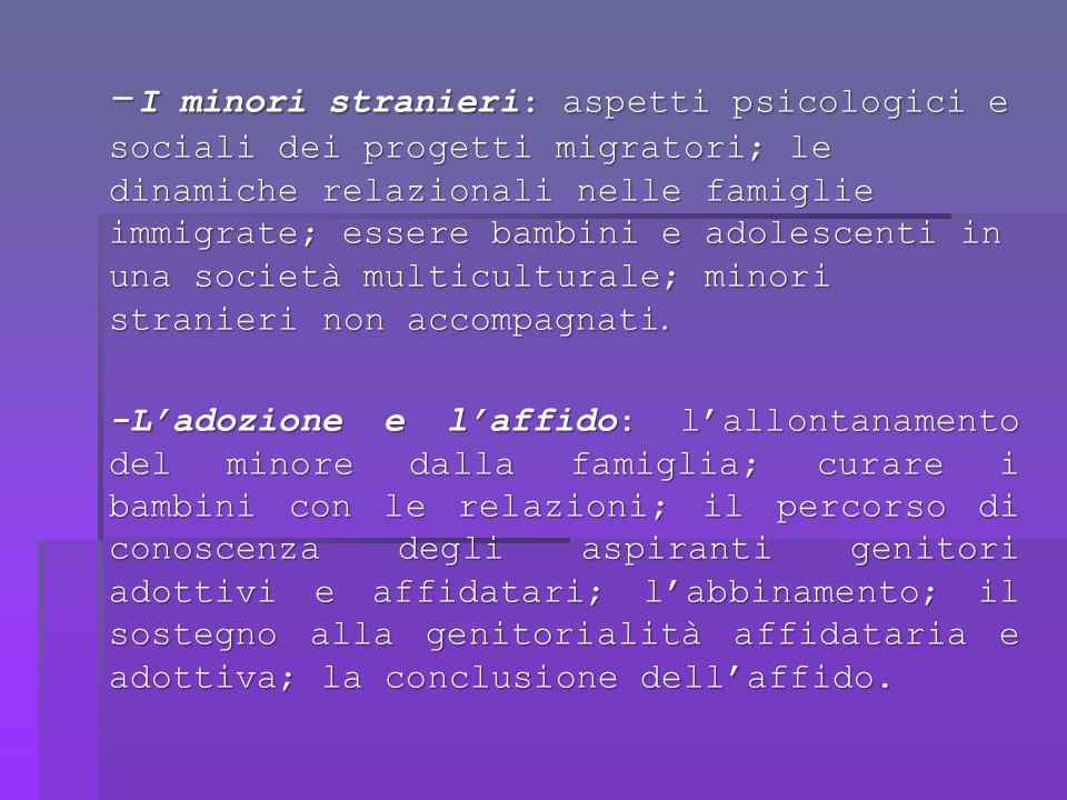 - I minori stranieri: aspetti psicologici e sociali dei progetti migratori; le dinamiche relazionali nelle famiglie immigrate; essere bambini e adolescenti in una società multiculturale; minori stranieri non accompagnati.