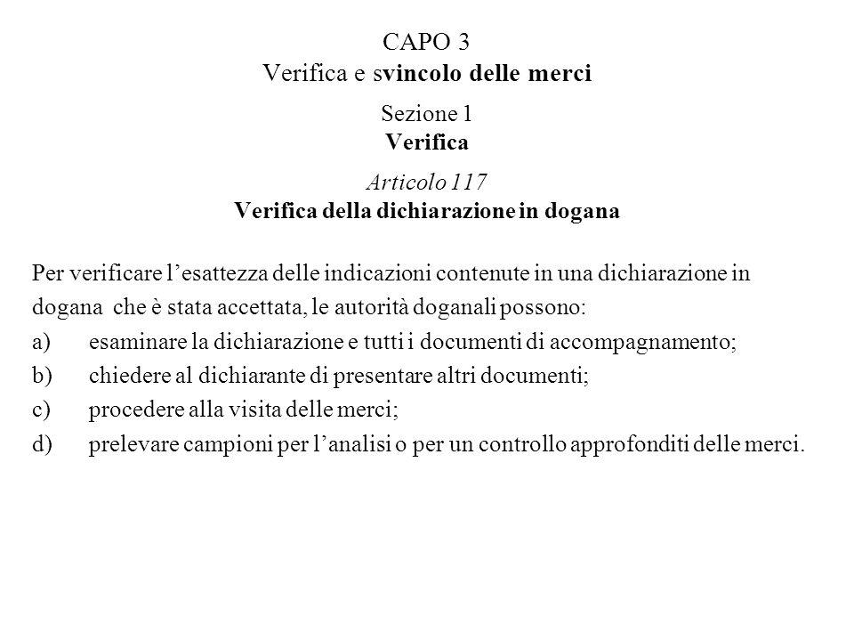 CAPO 3 Verifica e svincolo delle merci Sezione 1 Verifica Articolo 117 Verifica della dichiarazione in dogana Per verificare lesattezza delle indicazi
