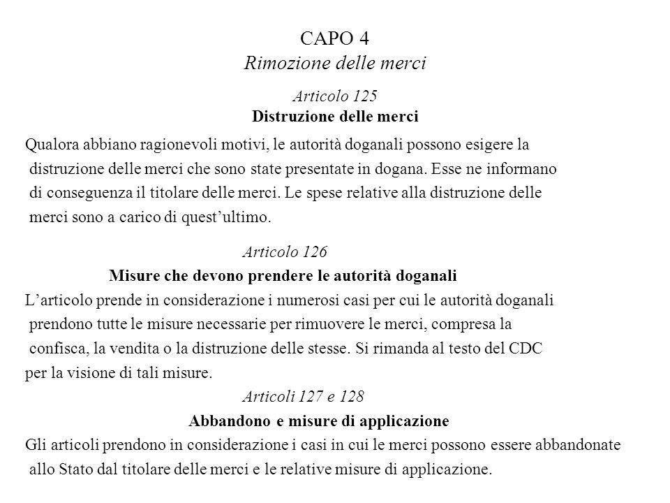 CAPO 4 Rimozione delle merci Articolo 125 Distruzione delle merci Qualora abbiano ragionevoli motivi, le autorità doganali possono esigere la distruzi
