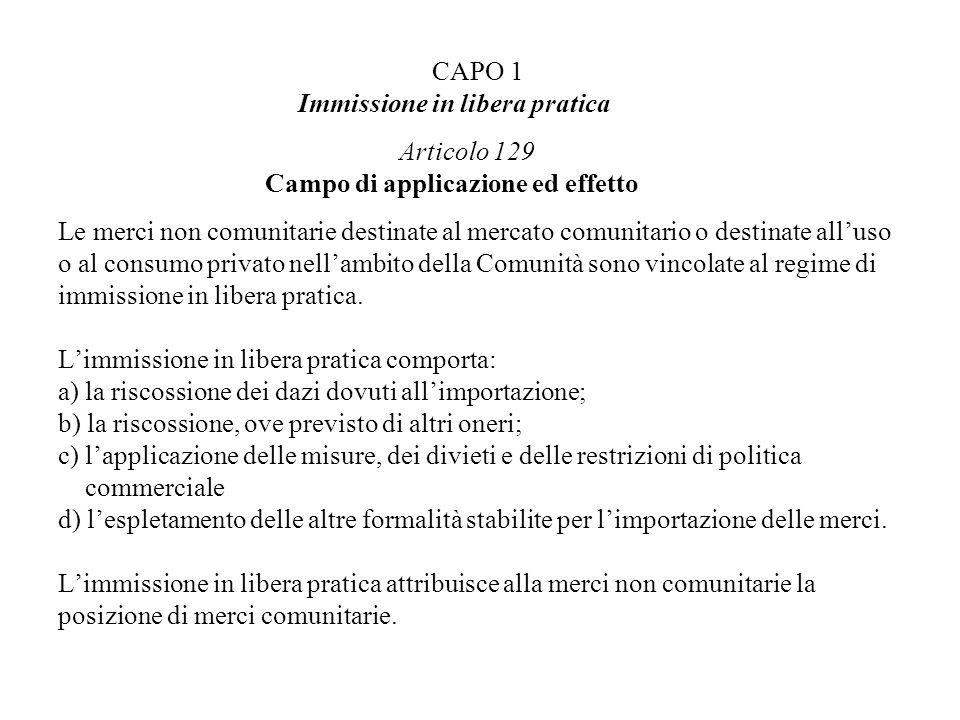 CAPO 1 Immissione in libera pratica Articolo 129 Campo di applicazione ed effetto Le merci non comunitarie destinate al mercato comunitario o destinat