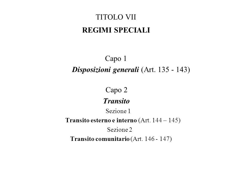 TITOLO VII REGIMI SPECIALI Capo 1 Disposizioni generali (Art. 135 - 143) Capo 2 Transito Sezione 1 Transito esterno e interno (Art. 144 – 145) Sezione