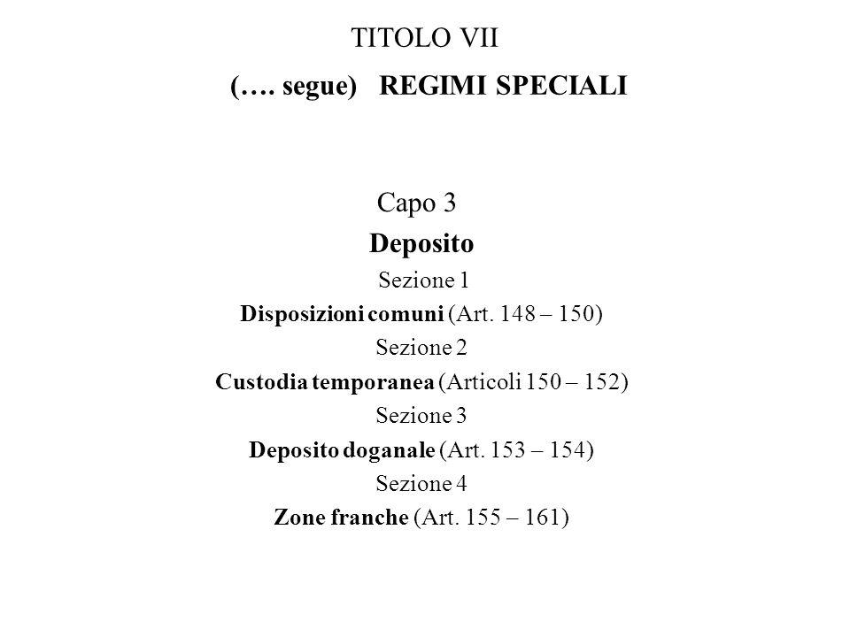 TITOLO VII (…. segue) REGIMI SPECIALI Capo 3 Deposito Sezione 1 Disposizioni comuni (Art. 148 – 150) Sezione 2 Custodia temporanea (Articoli 150 – 152