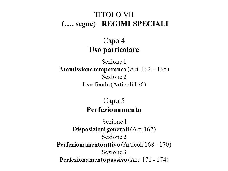 TITOLO VII (…. segue) REGIMI SPECIALI Capo 4 Uso particolare Sezione 1 Ammissione temporanea (Art. 162 – 165) Sezione 2 Uso finale (Articoli 166) Capo