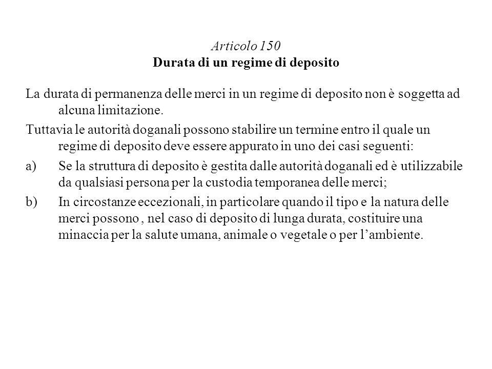 Articolo 150 Durata di un regime di deposito La durata di permanenza delle merci in un regime di deposito non è soggetta ad alcuna limitazione. Tuttav
