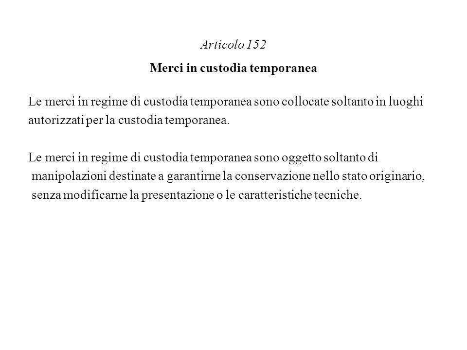 Articolo 152 Merci in custodia temporanea Le merci in regime di custodia temporanea sono collocate soltanto in luoghi autorizzati per la custodia temp