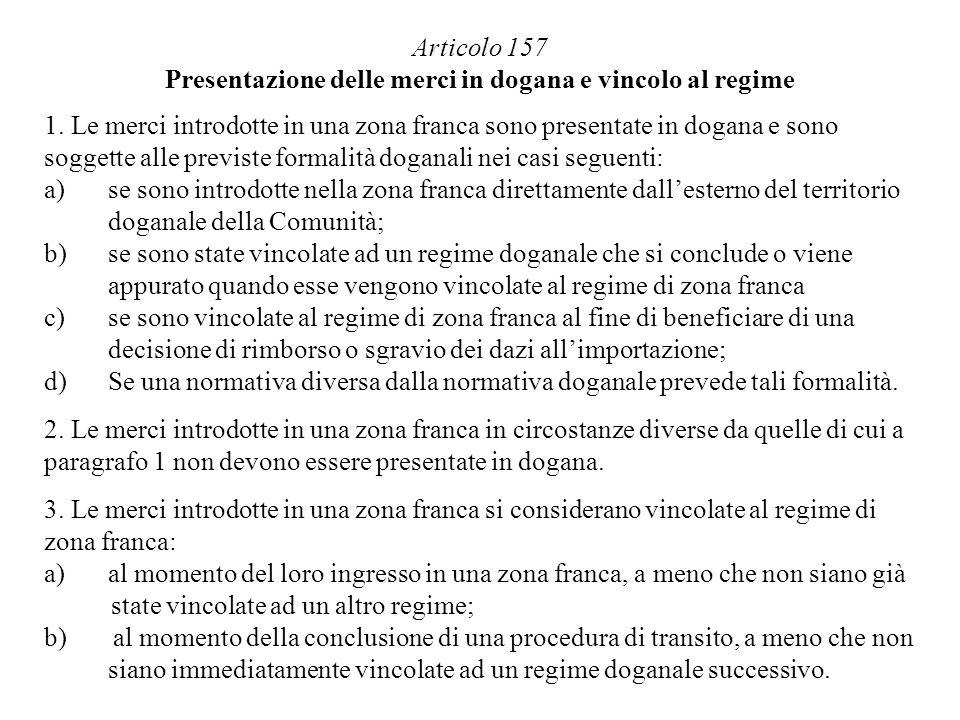 Articolo 157 Presentazione delle merci in dogana e vincolo al regime 1. Le merci introdotte in una zona franca sono presentate in dogana e sono sogget