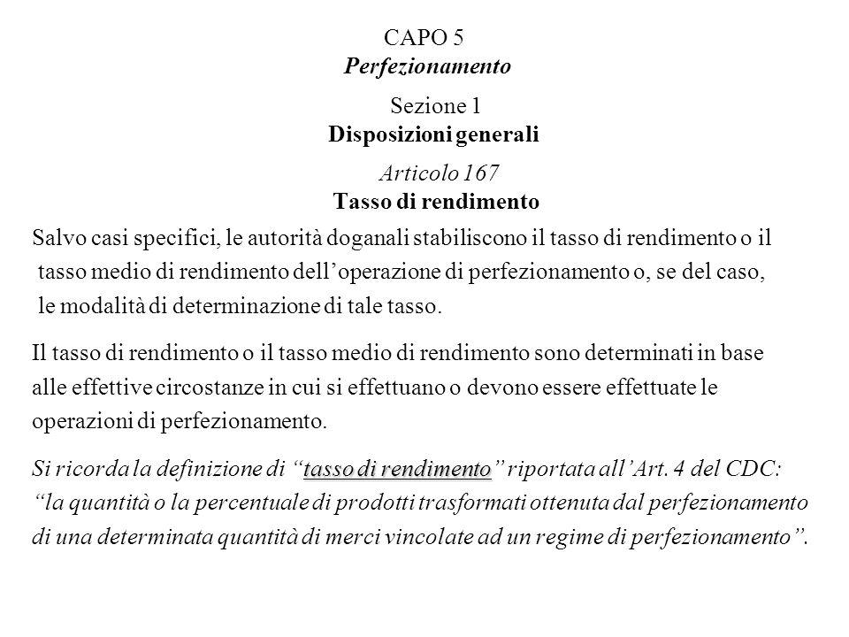 CAPO 5 Perfezionamento Sezione 1 Disposizioni generali Articolo 167 Tasso di rendimento Salvo casi specifici, le autorità doganali stabiliscono il tas