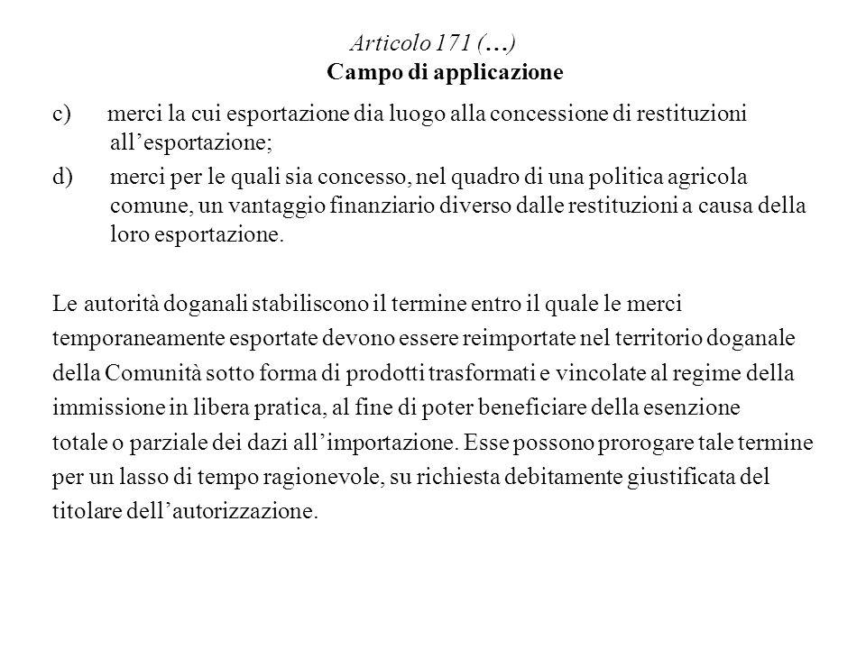 Articolo 171 (…) Campo di applicazione c) merci la cui esportazione dia luogo alla concessione di restituzioni allesportazione; d)merci per le quali s