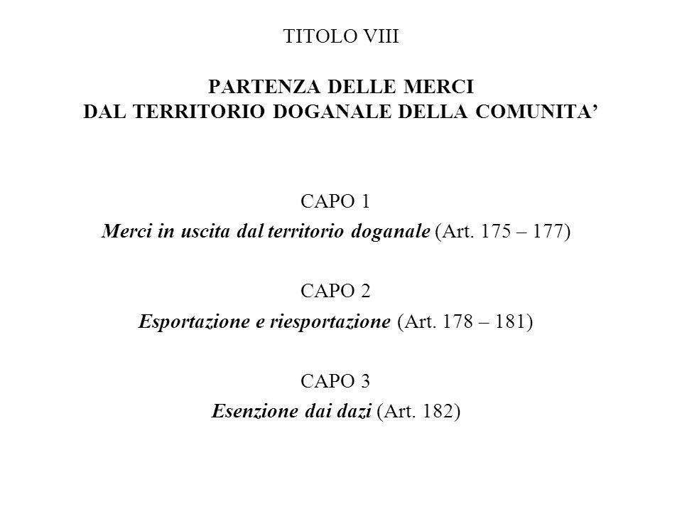 TITOLO VIII PARTENZA DELLE MERCI DAL TERRITORIO DOGANALE DELLA COMUNITA CAPO 1 Merci in uscita dal territorio doganale (Art. 175 – 177) CAPO 2 Esporta