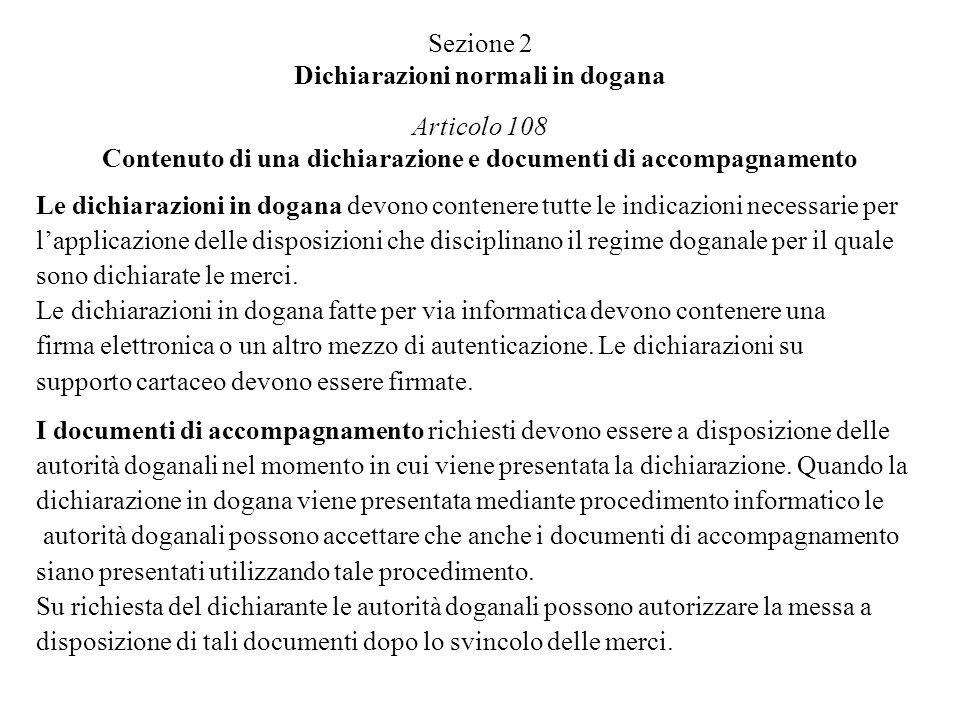 Sezione 2 Dichiarazioni normali in dogana Articolo 108 Contenuto di una dichiarazione e documenti di accompagnamento Le dichiarazioni in dogana devono