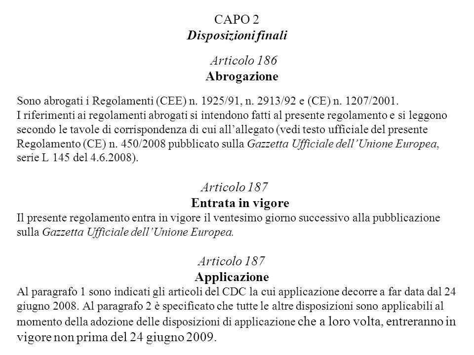 CAPO 2 Disposizioni finali Articolo 186 Abrogazione Sono abrogati i Regolamenti (CEE) n. 1925/91, n. 2913/92 e (CE) n. 1207/2001. I riferimenti ai reg