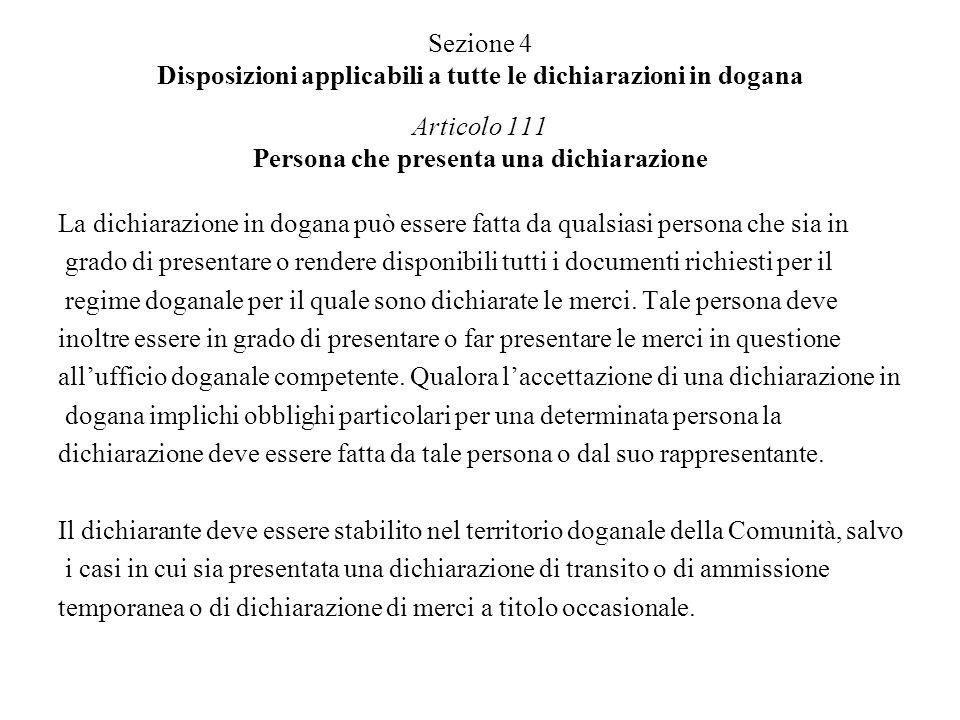 Articolo 112 Accettazione di una dichiarazione Le dichiarazioni doganali rispondenti alle condizioni stabilite sono accettate immediatamente dalle autorità doganali se le merci cui si riferiscono sono state presentate in dogana o, con soddisfazione delle autorità doganali, sono rese disponibili per i controlli doganali.