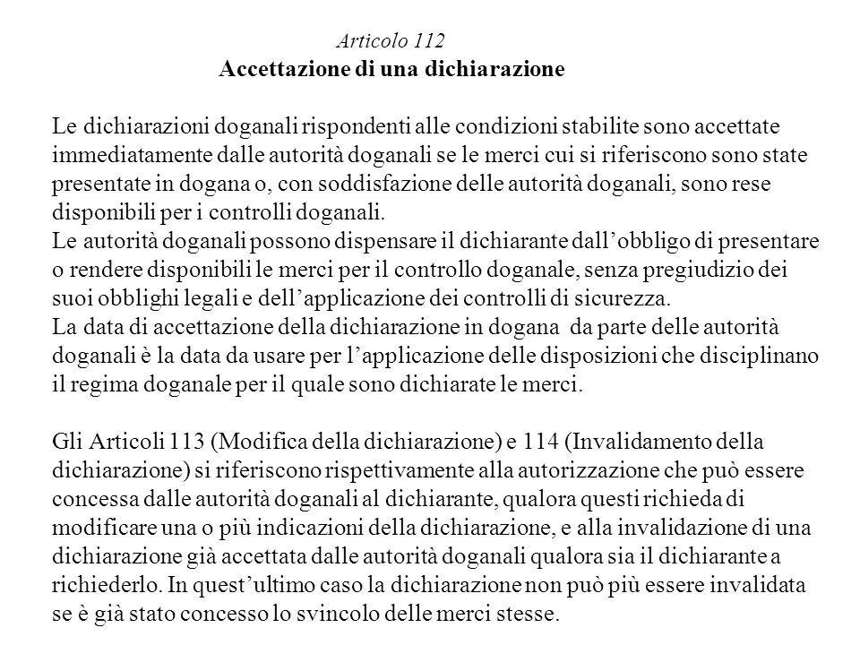 Articolo 112 Accettazione di una dichiarazione Le dichiarazioni doganali rispondenti alle condizioni stabilite sono accettate immediatamente dalle aut