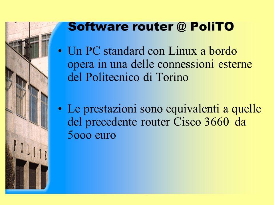 Software router @ PoliTO Un PC standard con Linux a bordo opera in una delle connessioni esterne del Politecnico di Torino Le prestazioni sono equivalenti a quelle del precedente router Cisco 3660 da 5ooo euro
