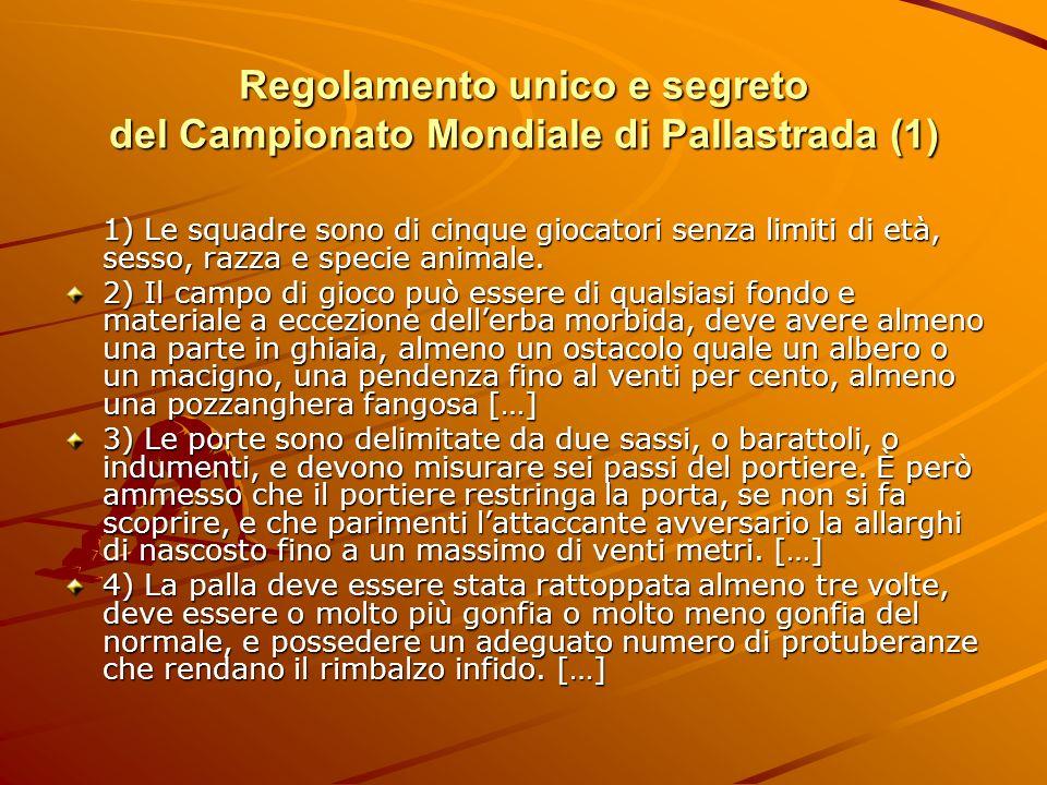 Regolamento unico e segreto del Campionato Mondiale di Pallastrada (1) 1) Le squadre sono di cinque giocatori senza limiti di età, sesso, razza e spec