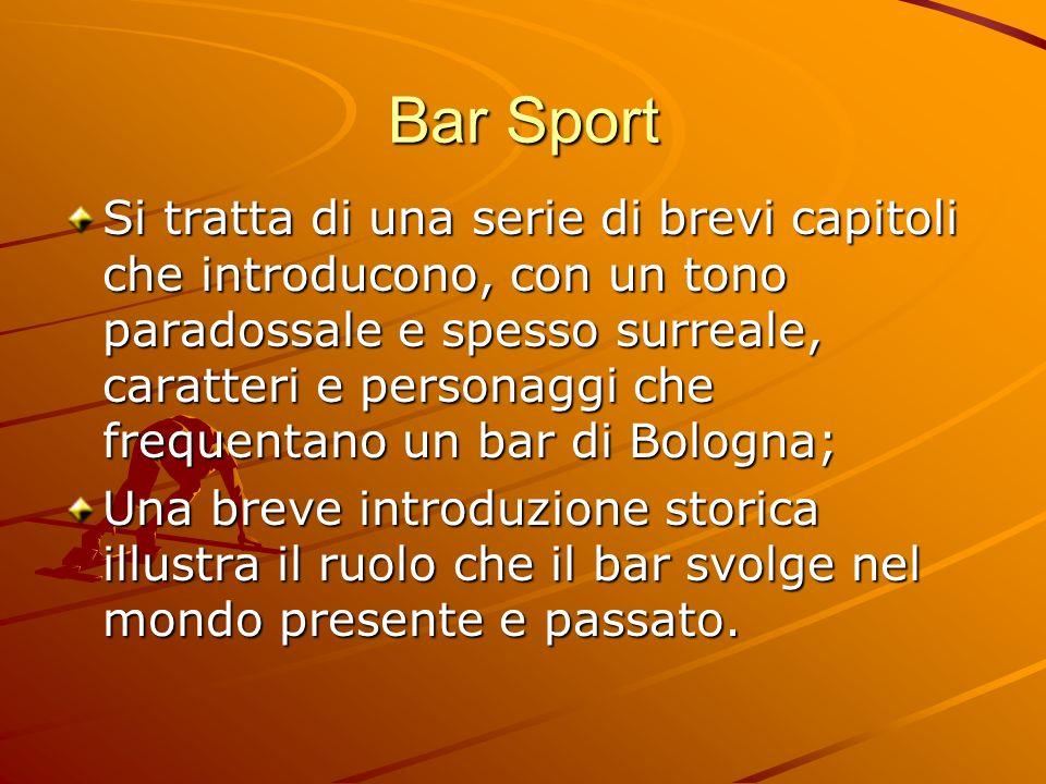 Bar Sport Si tratta di una serie di brevi capitoli che introducono, con un tono paradossale e spesso surreale, caratteri e personaggi che frequentano
