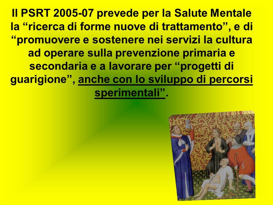 Il PSRT 2005-07 prevede per la Salute Mentale la ricerca di forme nuove di trattamento, e di promuovere e sostenere nei servizi la cultura ad operare sulla prevenzione primaria e secondaria e a lavorare per progetti di guarigione, anche con lo sviluppo di percorsi sperimentali.