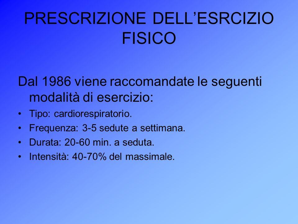 PRESCRIZIONE DELLESRCIZIO FISICO Dal 1986 viene raccomandate le seguenti modalità di esercizio: Tipo: cardiorespiratorio. Frequenza: 3-5 sedute a sett